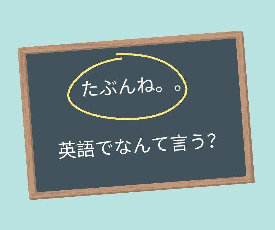 たぶんね。。は英語でなんて言う?