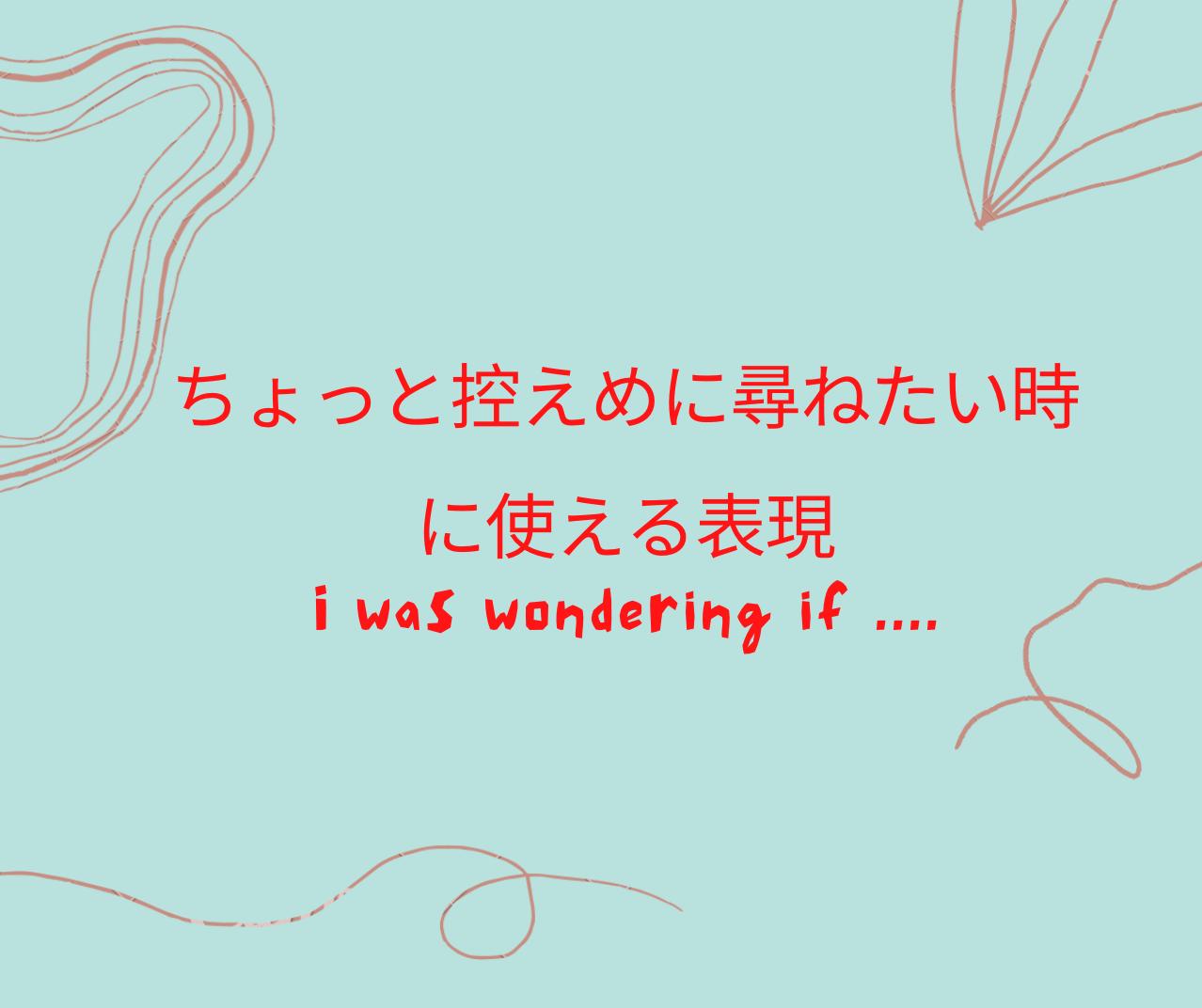 ちょっと控えめに尋ねたい時に使える表現 I was wondering if~?